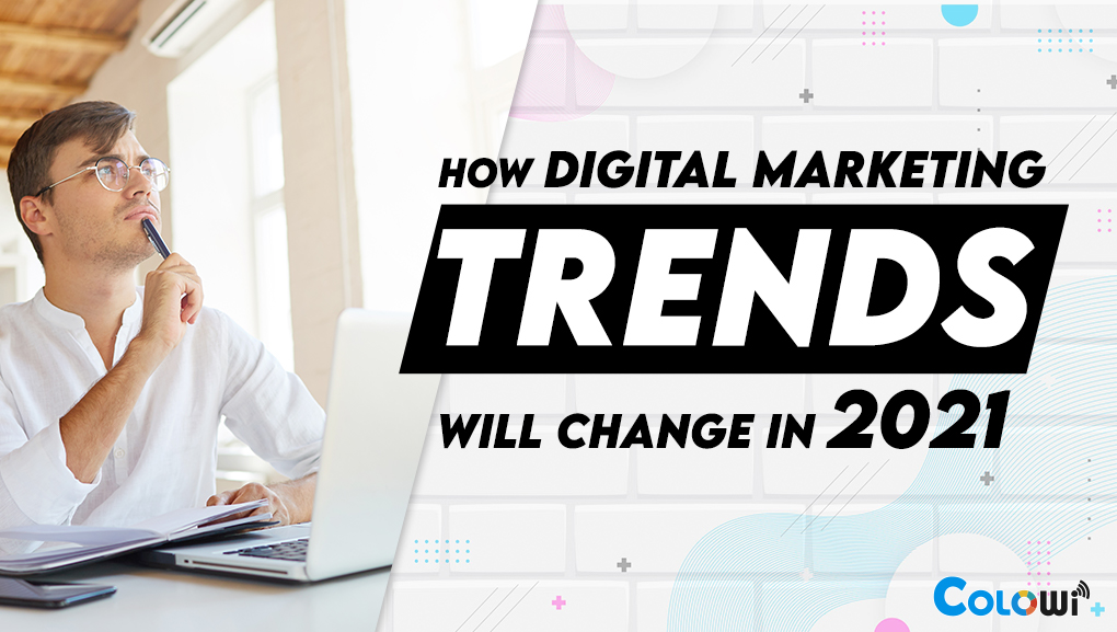 How Digital Marketing Trends Will Change in 2021